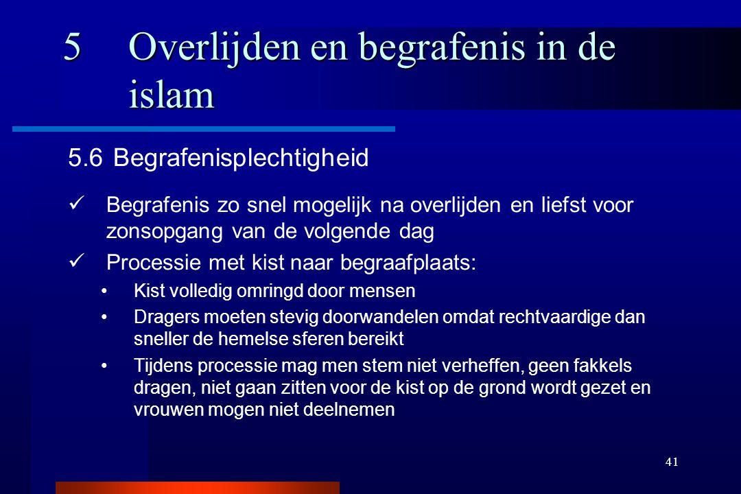 41 5Overlijden en begrafenis in de islam 5.6 Begrafenisplechtigheid Begrafenis zo snel mogelijk na overlijden en liefst voor zonsopgang van de volgend