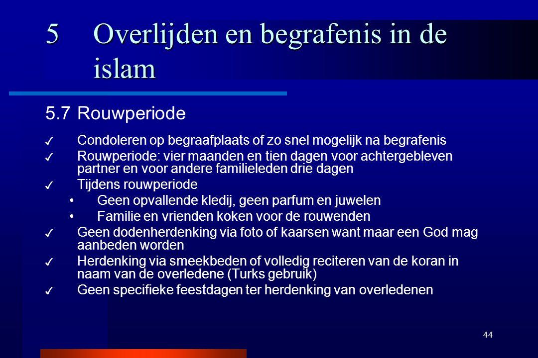 44 5Overlijden en begrafenis in de islam 5.7Rouwperiode ✓ Condoleren op begraafplaats of zo snel mogelijk na begrafenis ✓ Rouwperiode: vier maanden en