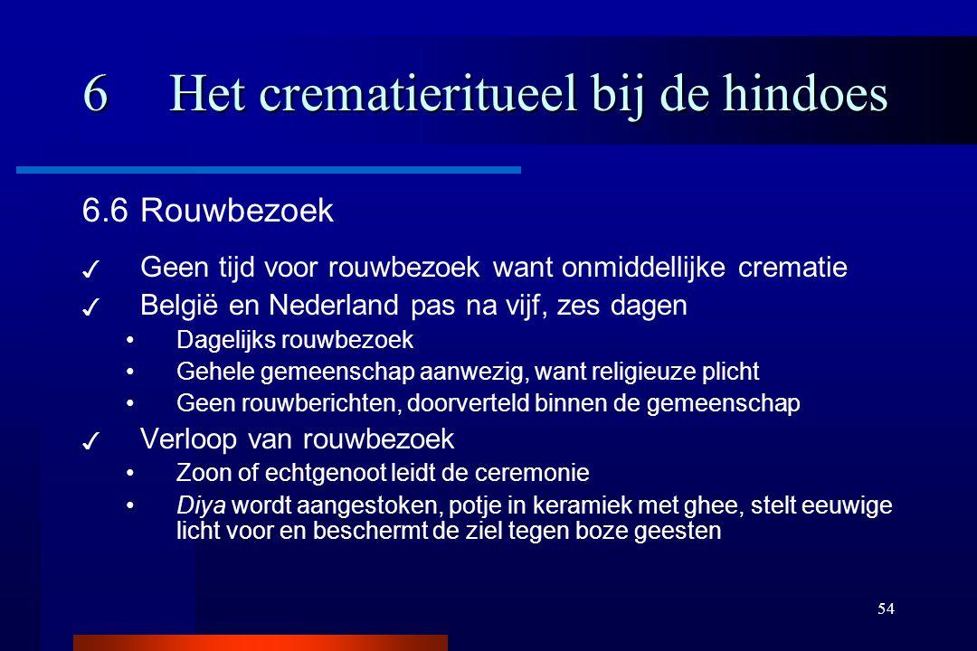 54 6Het crematieritueel bij de hindoes 6.6Rouwbezoek ✓ Geen tijd voor rouwbezoek want onmiddellijke crematie ✓ België en Nederland pas na vijf, zes da
