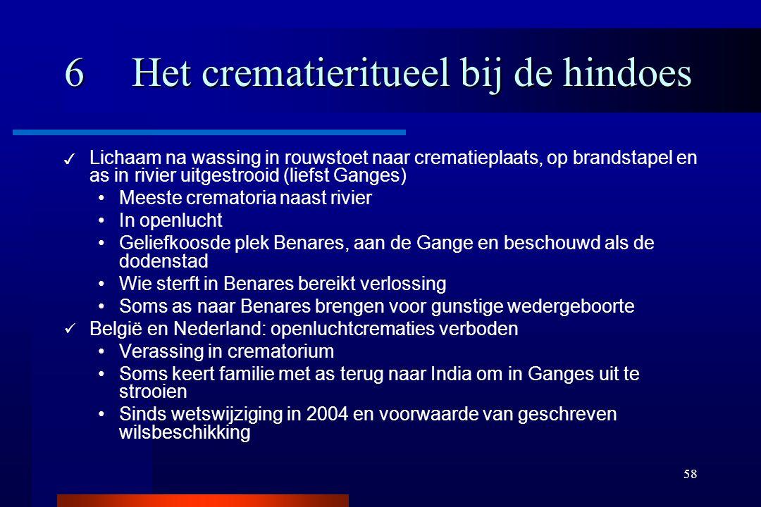 58 6Het crematieritueel bij de hindoes ✓ Lichaam na wassing in rouwstoet naar crematieplaats, op brandstapel en as in rivier uitgestrooid (liefst Gang