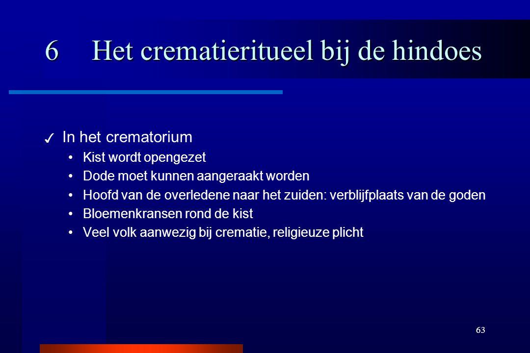 63 6Het crematieritueel bij de hindoes ✓ In het crematorium Kist wordt opengezet Dode moet kunnen aangeraakt worden Hoofd van de overledene naar het z