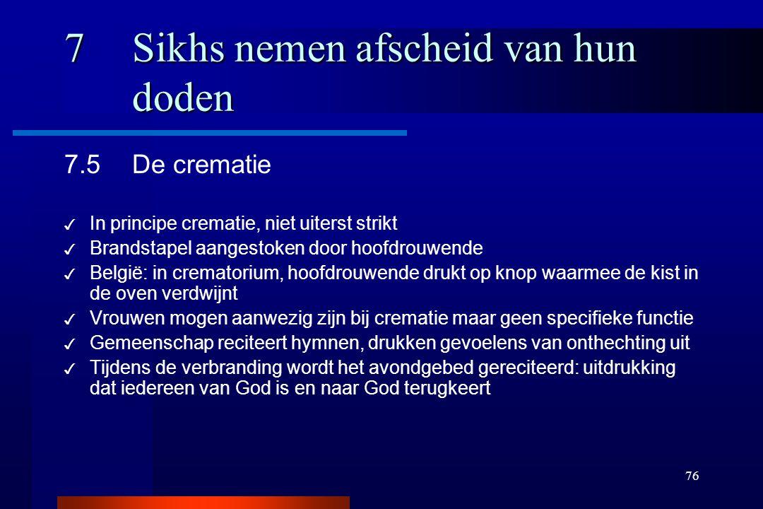 76 7Sikhs nemen afscheid van hun doden 7.5De crematie ✓ In principe crematie, niet uiterst strikt ✓ Brandstapel aangestoken door hoofdrouwende ✓ Belgi
