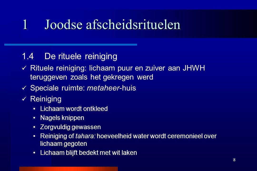 8 1Joodse afscheidsrituelen 1.4De rituele reiniging Rituele reiniging: lichaam puur en zuiver aan JHWH teruggeven zoals het gekregen werd Speciale rui