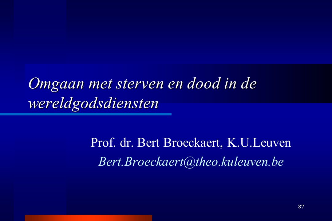 87 Omgaan met sterven en dood in de wereldgodsdiensten Prof. dr. Bert Broeckaert, K.U.Leuven Bert.Broeckaert@theo.kuleuven.be