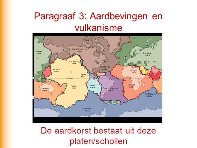 Paragraaf 3: Aardbevingen en vulkanisme De aardkorst bestaat uit deze platen/schollen