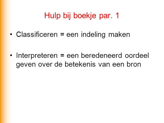 Hulp bij boekje par. 1 Classificeren = een indeling maken Interpreteren = een beredeneerd oordeel geven over de betekenis van een bron