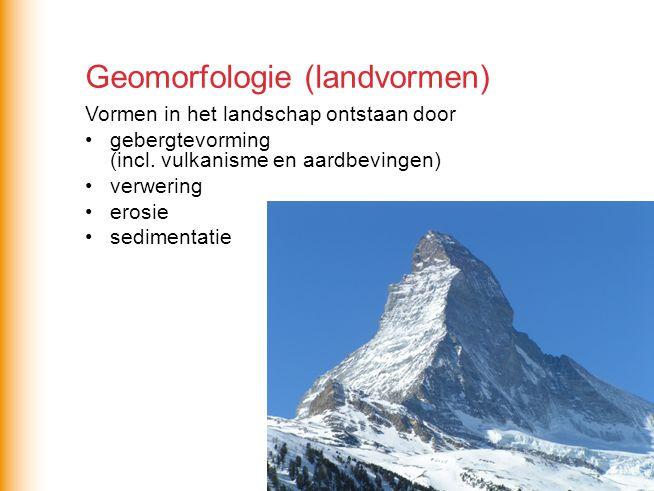Geomorfologie (landvormen) Vormen in het landschap ontstaan door gebergtevorming (incl. vulkanisme en aardbevingen) verwering erosie sedimentatie