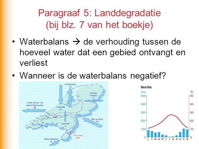 Paragraaf 5: Landdegradatie (bij blz. 7 van het boekje) Waterbalans  de verhouding tussen de hoeveel water dat een gebied ontvangt en verliest Wannee