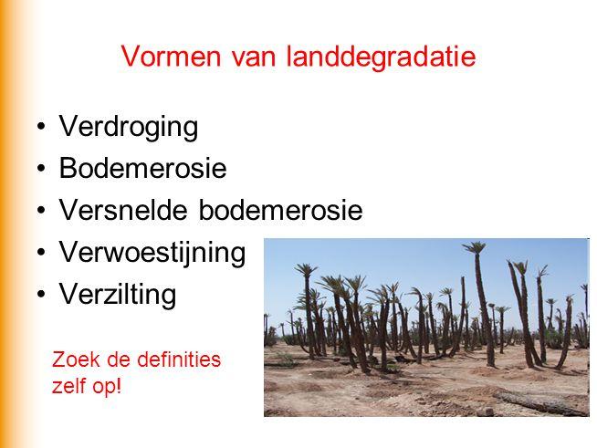 Vormen van landdegradatie Verdroging Bodemerosie Versnelde bodemerosie Verwoestijning Verzilting Zoek de definities zelf op!