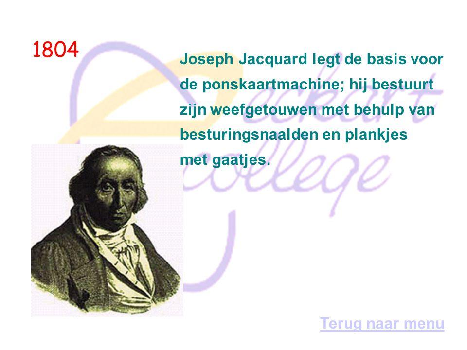 1804 Joseph Jacquard legt de basis voor de ponskaartmachine; hij bestuurt zijn weefgetouwen met behulp van besturingsnaalden en plankjes met gaatjes.