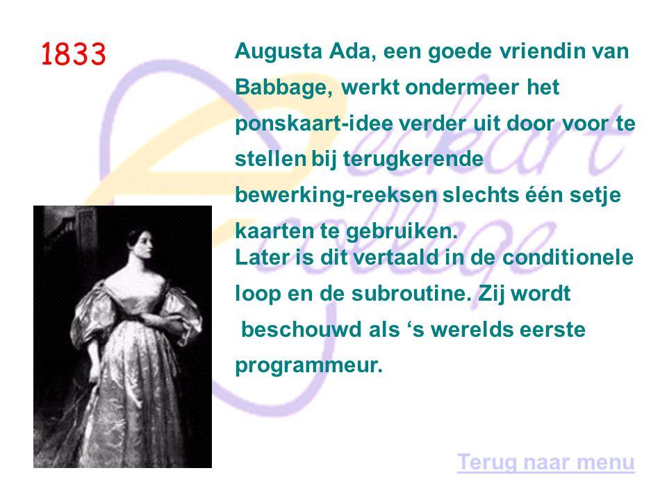 1833 Augusta Ada, een goede vriendin van Babbage, werkt ondermeer het ponskaart-idee verder uit door voor te stellen bij terugkerende bewerking-reeksen slechts één setje kaarten te gebruiken.