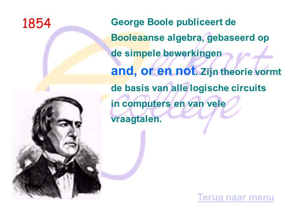 1854 George Boole publiceert de Booleaanse algebra, gebaseerd op de simpele bewerkingen and, or en not.