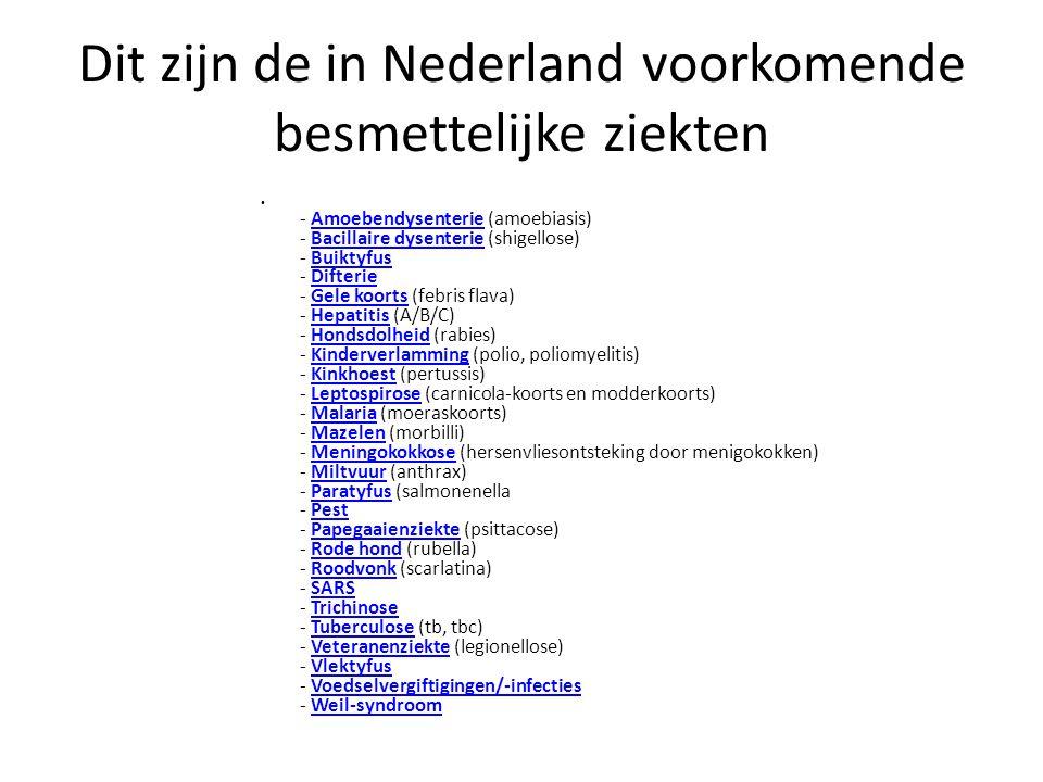 Dit zijn de in Nederland voorkomende besmettelijke ziekten - Amoebendysenterie (amoebiasis) - Bacillaire dysenterie (shigellose) - Buiktyfus - Difterie - Gele koorts (febris flava) - Hepatitis (A/B/C) - Hondsdolheid (rabies) - Kinderverlamming (polio, poliomyelitis) - Kinkhoest (pertussis) - Leptospirose (carnicola-koorts en modderkoorts) - Malaria (moeraskoorts) - Mazelen (morbilli) - Meningokokkose (hersenvliesontsteking door menigokokken) - Miltvuur (anthrax) - Paratyfus (salmonenella - Pest - Papegaaienziekte (psittacose) - Rode hond (rubella) - Roodvonk (scarlatina) - SARS - Trichinose - Tuberculose (tb, tbc) - Veteranenziekte (legionellose) - Vlektyfus - Voedselvergiftigingen/-infecties - Weil-syndroomAmoebendysenterieBacillaire dysenterieBuiktyfusDifterieGele koortsHepatitisHondsdolheidKinderverlammingKinkhoestLeptospiroseMalariaMazelenMeningokokkoseMiltvuurParatyfusPestPapegaaienziekteRode hondRoodvonkSARSTrichinoseTuberculoseVeteranenziekteVlektyfusVoedselvergiftigingen/-infectiesWeil-syndroom
