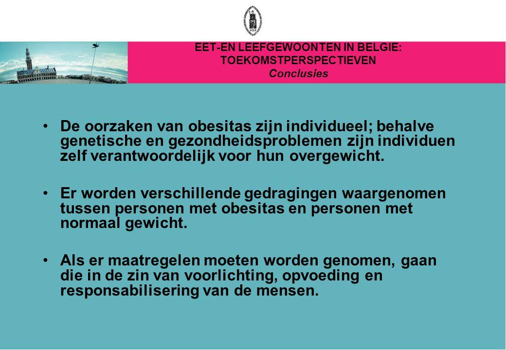 EET-EN LEEFGEWOONTEN IN BELGIE: TOEKOMSTPERSPECTIEVEN Conclusies De oorzaken van obesitas zijn individueel; behalve genetische en gezondheidsproblemen zijn individuen zelf verantwoordelijk voor hun overgewicht.