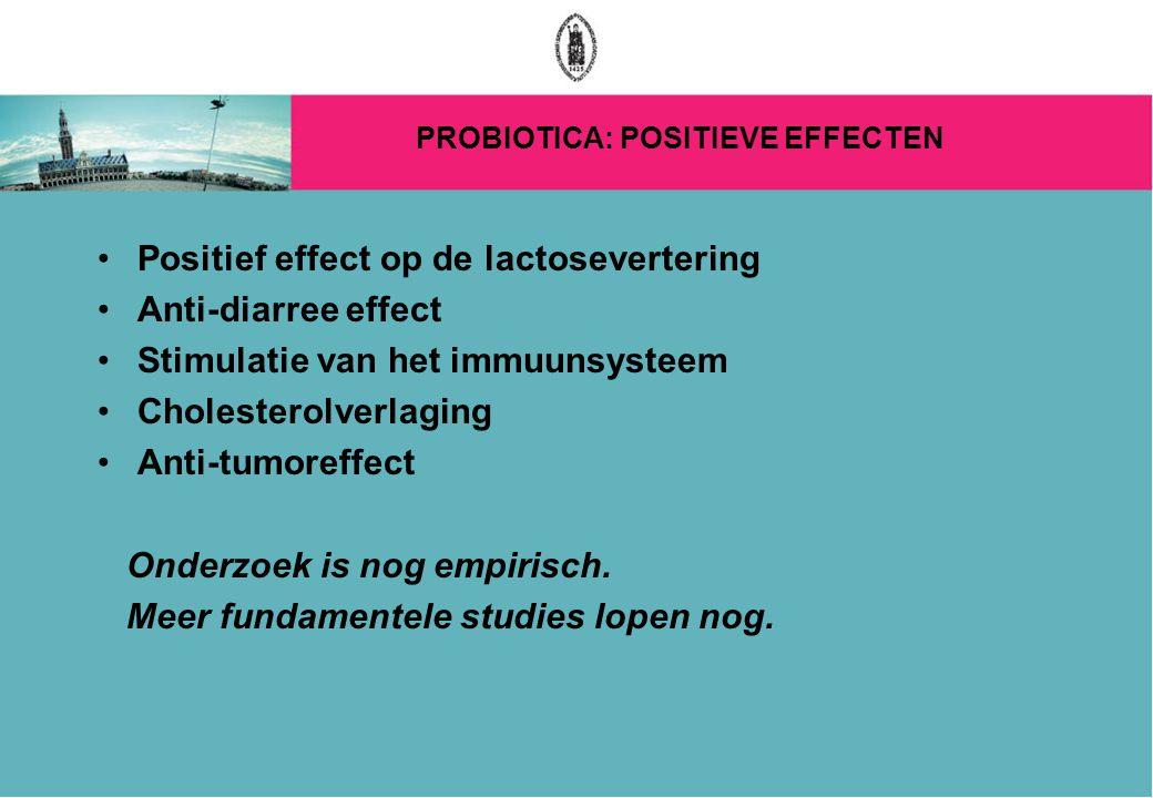 PROBIOTICA: POSITIEVE EFFECTEN Positief effect op de lactosevertering Anti-diarree effect Stimulatie van het immuunsysteem Cholesterolverlaging Anti-tumoreffect Onderzoek is nog empirisch.