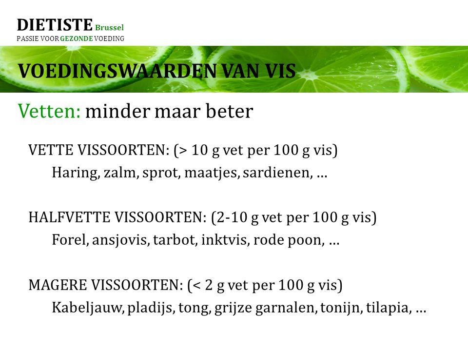 DIETISTE Brussel PASSIE VOOR GEZONDE VOEDING VETTE VISSOORTEN: (> 10 g vet per 100 g vis) Haring, zalm, sprot, maatjes, sardienen, … HALFVETTE VISSOORTEN: (2-10 g vet per 100 g vis) Forel, ansjovis, tarbot, inktvis, rode poon, … MAGERE VISSOORTEN: (< 2 g vet per 100 g vis) Kabeljauw, pladijs, tong, grijze garnalen, tonijn, tilapia, … Vetten: minder maar beter VOEDINGSWAARDEN VAN VIS