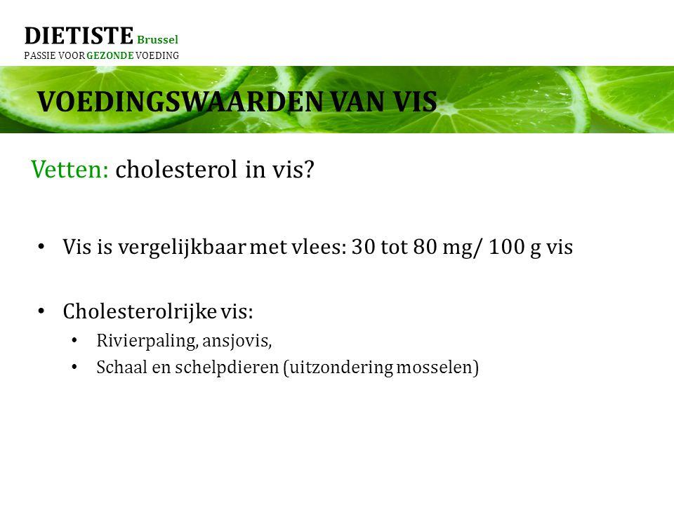 DIETISTE Brussel PASSIE VOOR GEZONDE VOEDING Vis is vergelijkbaar met vlees: 30 tot 80 mg/ 100 g vis Cholesterolrijke vis: Rivierpaling, ansjovis, Schaal en schelpdieren (uitzondering mosselen) Vetten: cholesterol in vis.