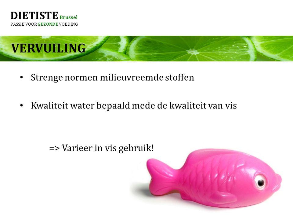 DIETISTE Brussel PASSIE VOOR GEZONDE VOEDING VERVUILING Strenge normen milieuvreemde stoffen Kwaliteit water bepaald mede de kwaliteit van vis => Varieer in vis gebruik!