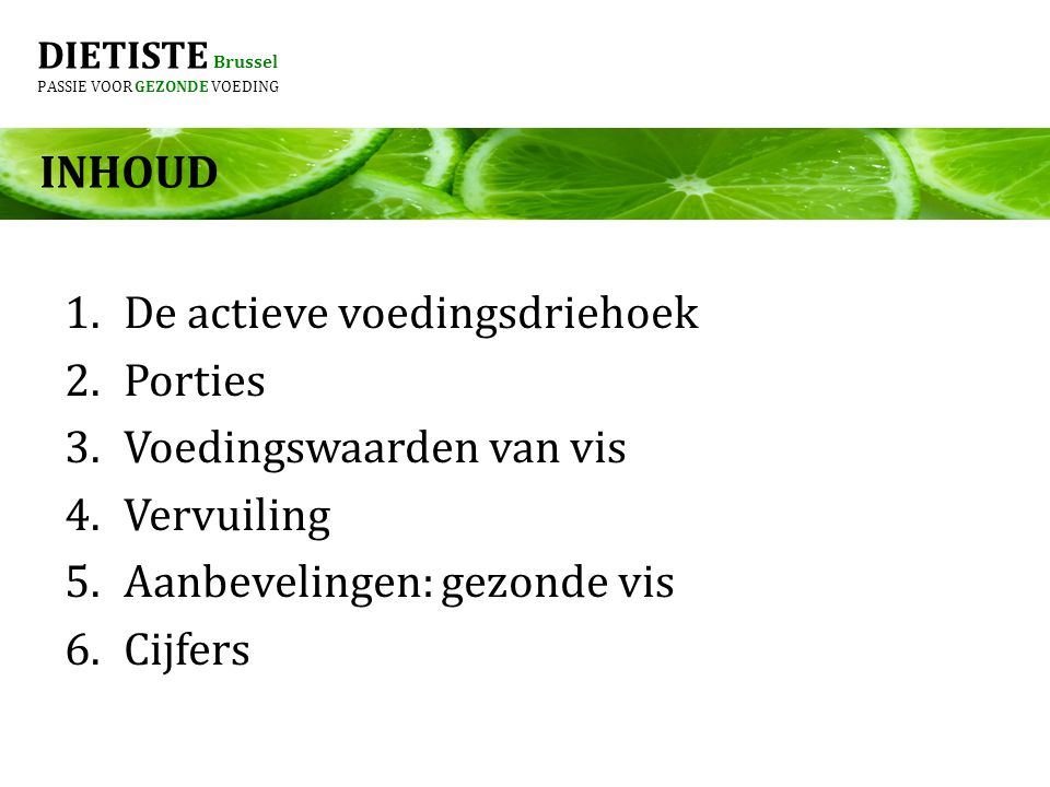 DIETISTE Brussel PASSIE VOOR GEZONDE VOEDING INHOUD 1.De actieve voedingsdriehoek 2.Porties 3.Voedingswaarden van vis 4.Vervuiling 5.Aanbevelingen: gezonde vis 6.Cijfers