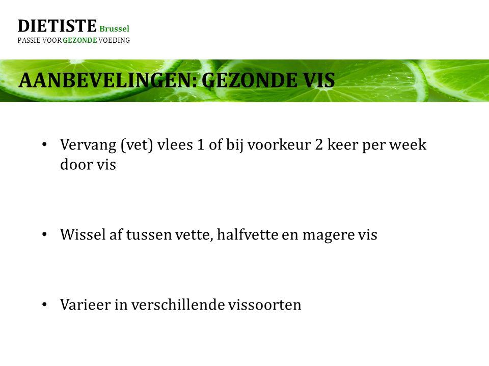 DIETISTE Brussel PASSIE VOOR GEZONDE VOEDING AANBEVELINGEN: GEZONDE VIS Vervang (vet) vlees 1 of bij voorkeur 2 keer per week door vis Wissel af tusse