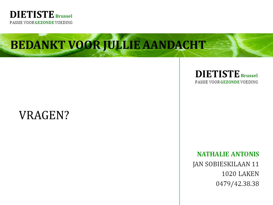 DIETISTE Brussel PASSIE VOOR GEZONDE VOEDING BEDANKT VOOR JULLIE AANDACHT VRAGEN? NATHALIE ANTONIS JAN SOBIESKILAAN 11 1020 LAKEN 0479/42.38.38 DIETIS