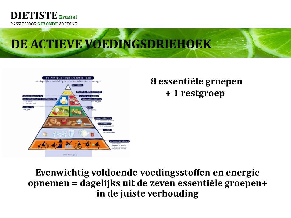 DIETISTE Brussel PASSIE VOOR GEZONDE VOEDING DE ACTIEVE VOEDINGSDRIEHOEK 8 essentiële groepen + 1 restgroep Evenwichtig voldoende voedingsstoffen en energie opnemen = dagelijks uit de zeven essentiële groepen+ in de juiste verhouding