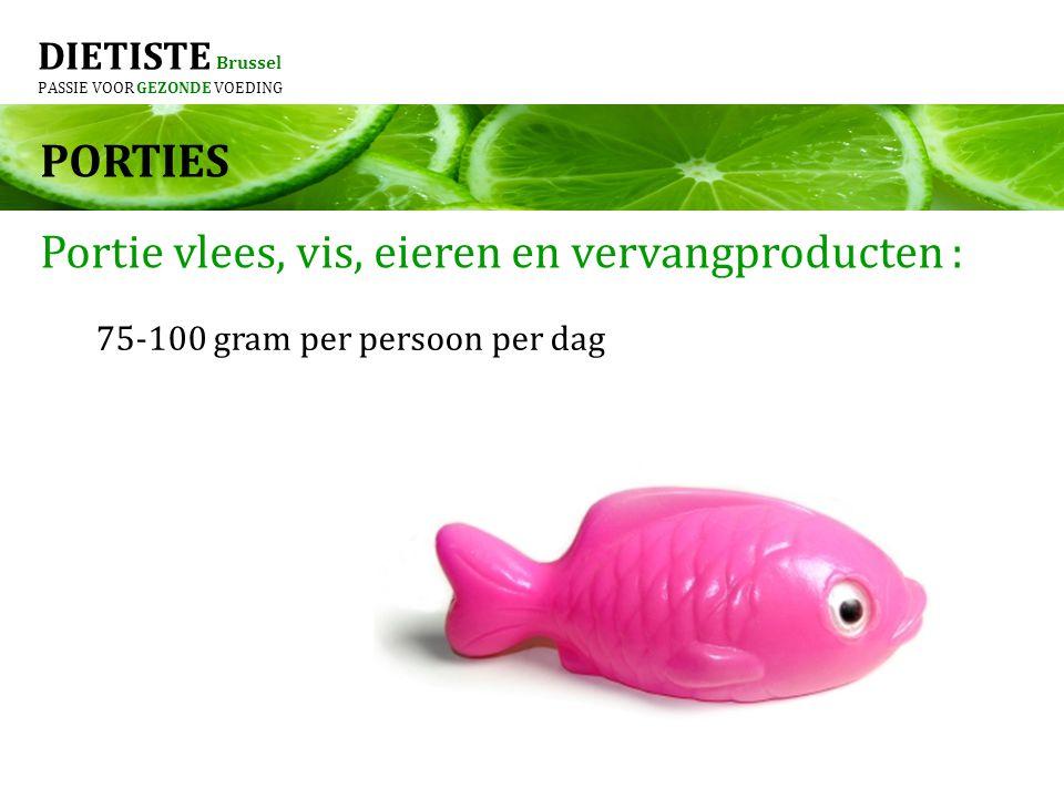 DIETISTE Brussel PASSIE VOOR GEZONDE VOEDING PORTIES Portie vlees, vis, eieren en vervangproducten : 75-100 gram per persoon per dag