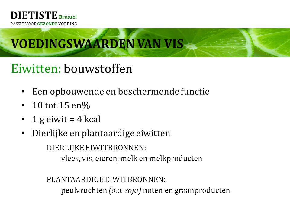 DIETISTE Brussel PASSIE VOOR GEZONDE VOEDING Eiwitten: bouwstoffen Een opbouwende en beschermende functie 10 tot 15 en% 1 g eiwit = 4 kcal Dierlijke en plantaardige eiwitten VOEDINGSWAARDEN VAN VIS DIERLIJKE EIWITBRONNEN: vlees, vis, eieren, melk en melkproducten PLANTAARDIGE EIWITBRONNEN: peulvruchten (o.a.