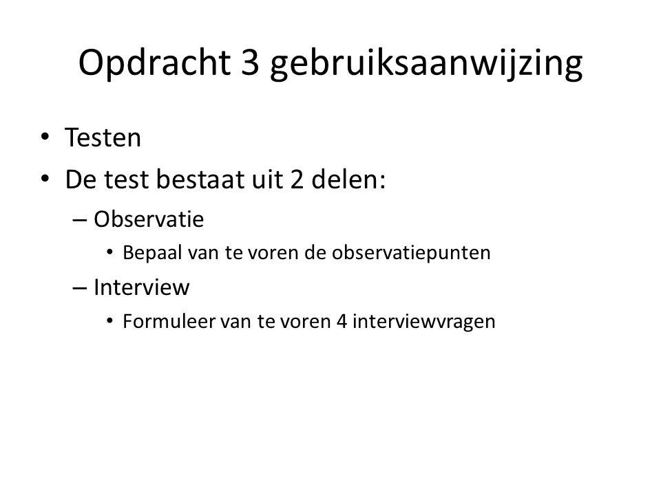 Opdracht 3 gebruiksaanwijzing Testen De test bestaat uit 2 delen: – Observatie Bepaal van te voren de observatiepunten – Interview Formuleer van te vo
