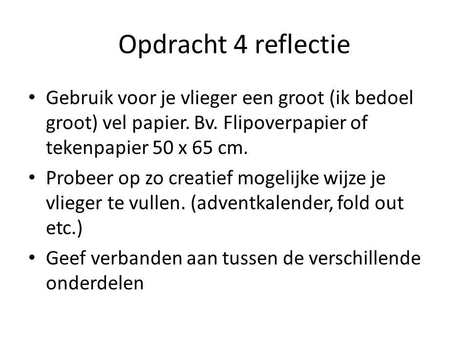 Opdracht 4 reflectie Gebruik voor je vlieger een groot (ik bedoel groot) vel papier. Bv. Flipoverpapier of tekenpapier 50 x 65 cm. Probeer op zo creat