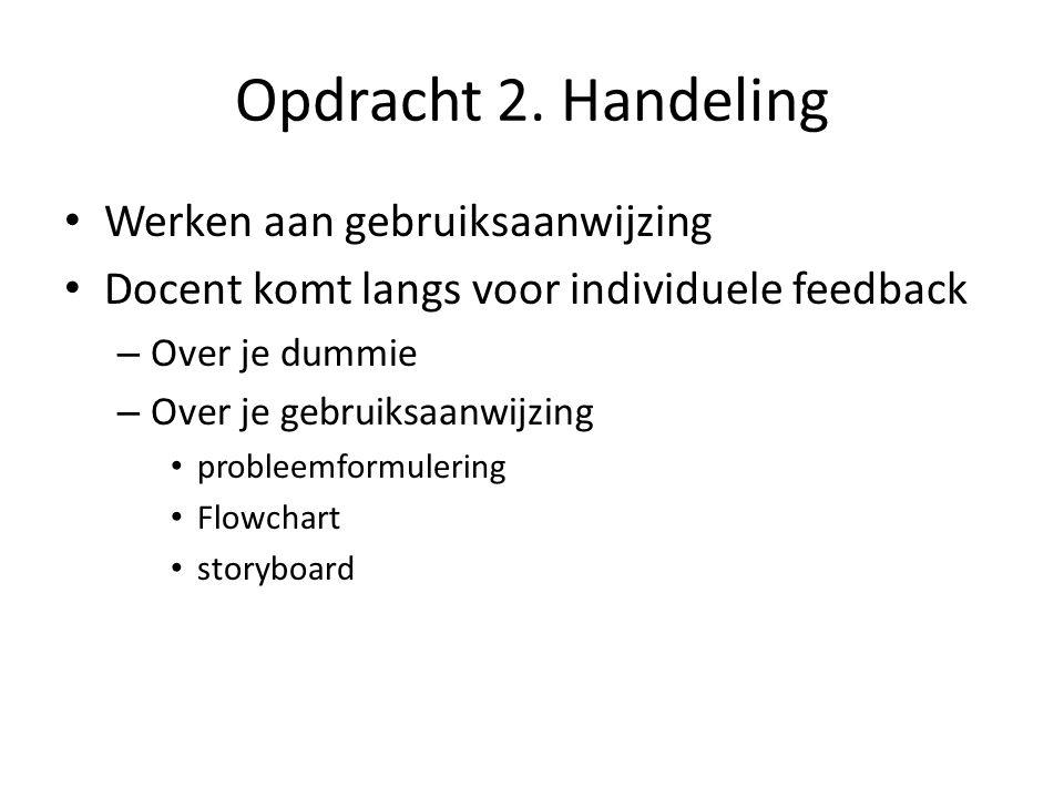 Opdracht 2. Handeling Werken aan gebruiksaanwijzing Docent komt langs voor individuele feedback – Over je dummie – Over je gebruiksaanwijzing probleem