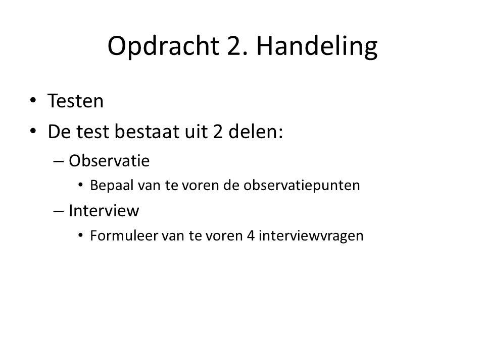 Opdracht 2. Handeling Testen De test bestaat uit 2 delen: – Observatie Bepaal van te voren de observatiepunten – Interview Formuleer van te voren 4 in