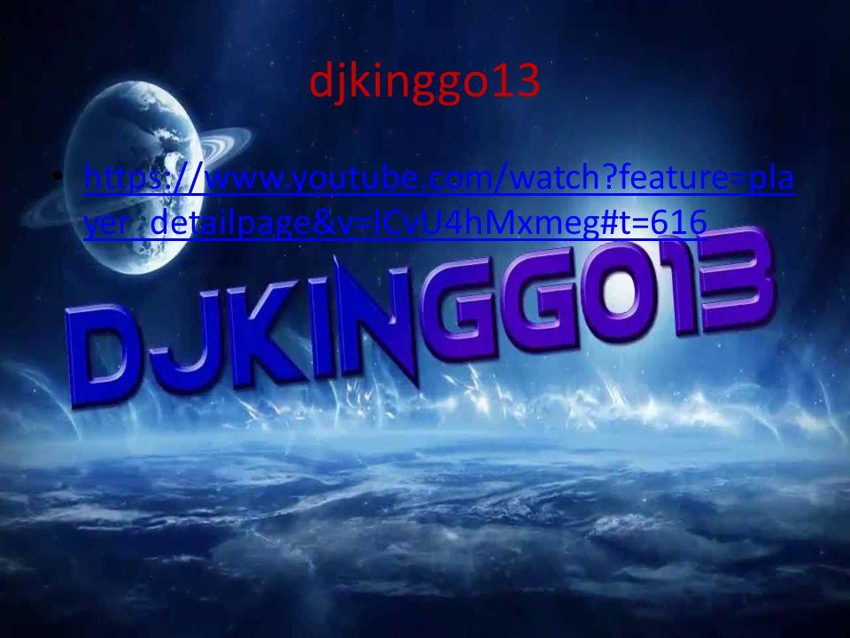 djkinggo13 https://www.youtube.com/watch?feature=pla yer_detailpage&v=ICvU4hMxmeg#t=616 https://www.youtube.com/watch?feature=pla yer_detailpage&v=ICv