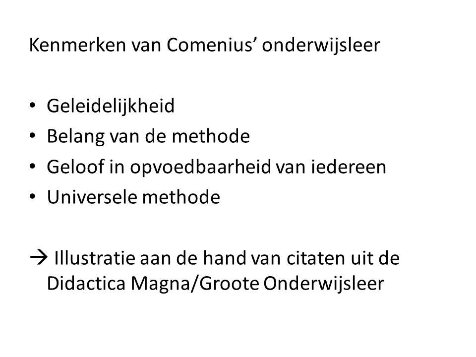 Kenmerken van Comenius' onderwijsleer Geleidelijkheid Belang van de methode Geloof in opvoedbaarheid van iedereen Universele methode  Illustratie aan
