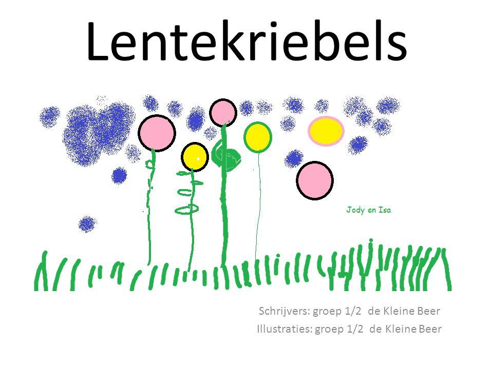 Lentekriebels Schrijvers: groep 1/2 de Kleine Beer Illustraties: groep 1/2 de Kleine Beer