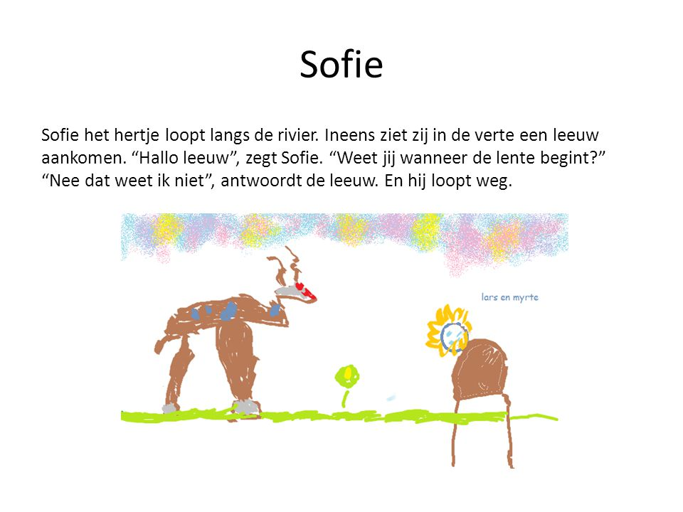 """Sofie Sofie het hertje loopt langs de rivier. Ineens ziet zij in de verte een leeuw aankomen. """"Hallo leeuw"""", zegt Sofie. """"Weet jij wanneer de lente be"""