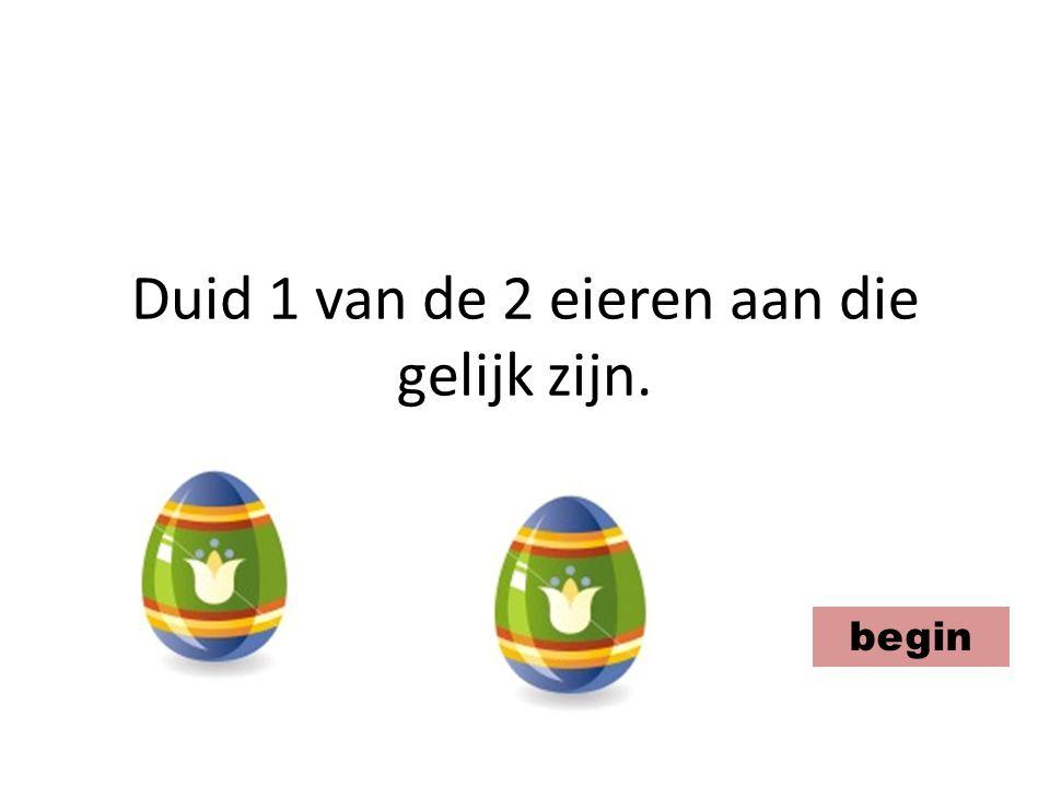 Duid 1 van de 2 eieren aan die gelijk zijn. begin