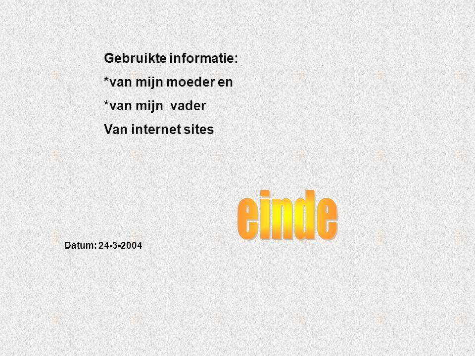 Gebruikte informatie: *van mijn moeder en *van mijn vader Van internet sites Datum: 24-3-2004 Welke informatie heb je gebruikt : -Boeken -Internetsite