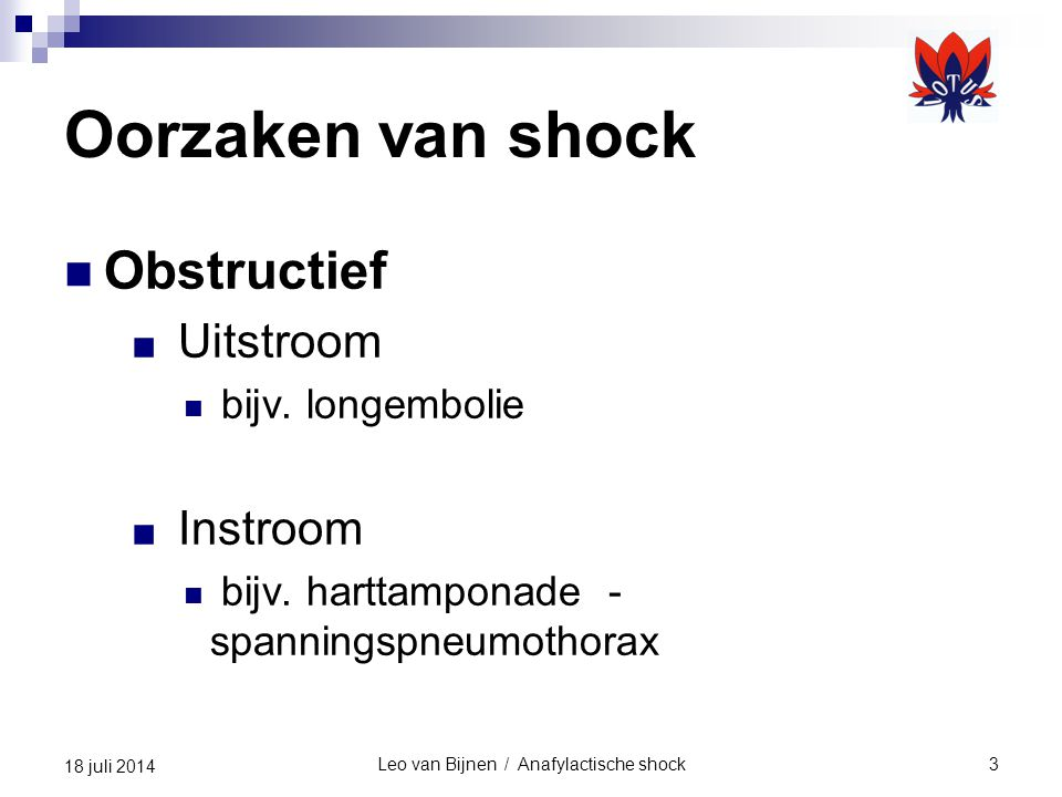 Leo van Bijnen / Anafylactische shock4 18 juli 2014 Oorzaken van shock Distributief ■ Neurogeen Hersenletsel Letsel ruggenmerg ■ Septisch Bacterie (laat bloedvaten open staan) ■ Anafylactisch Vrijkomen van histamine