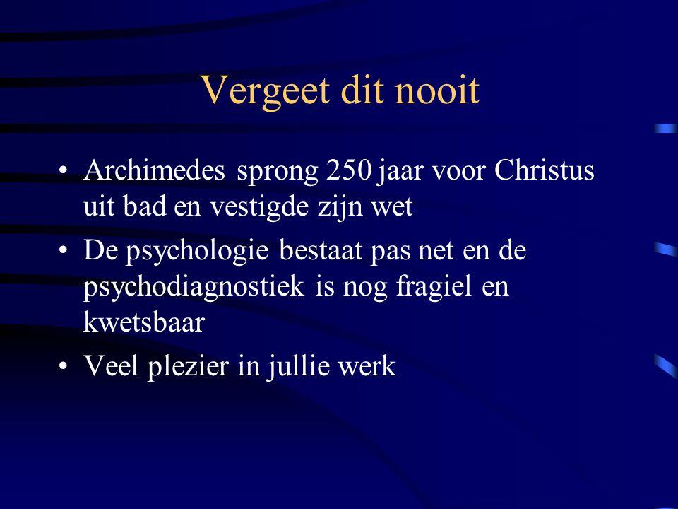 Vergeet dit nooit Archimedes sprong 250 jaar voor Christus uit bad en vestigde zijn wet De psychologie bestaat pas net en de psychodiagnostiek is nog