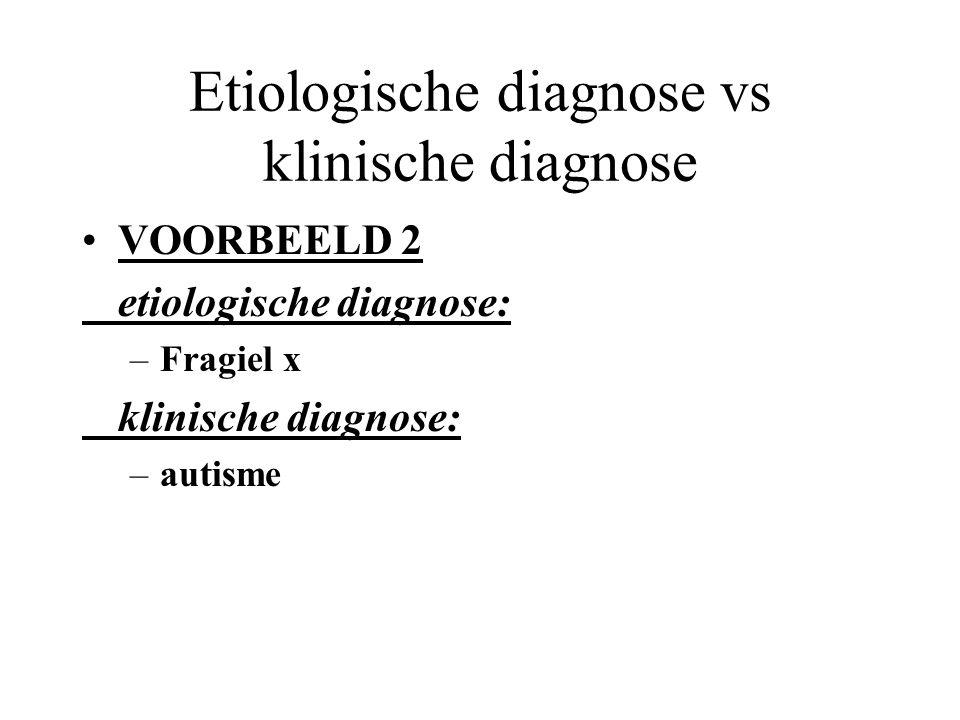 Etiologische diagnose vs klinische diagnose VOORBEELD 1 etiologische diagnose: –syndroom van Down klinische diagnose: –matige mentale retardatie