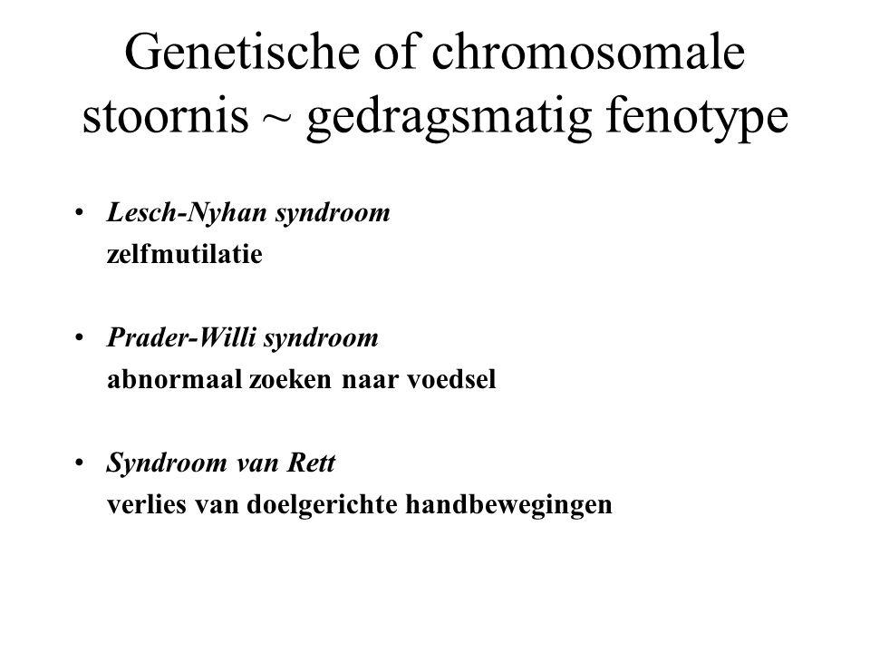 Genetische of chromosomale stoornis ~ gedragsmatig fenotype Lesch-Nyhan syndroom zelfmutilatie Prader-Willi syndroom abnormaal zoeken naar voedsel Syndroom van Rett verlies van doelgerichte handbewegingen