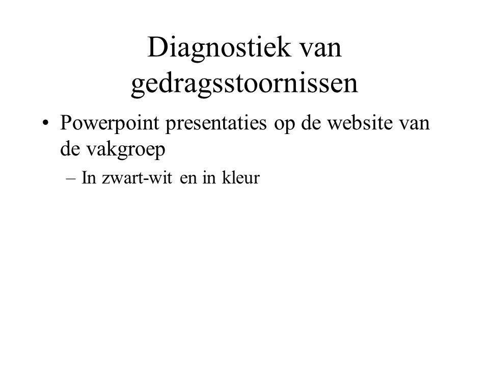 Diagnostiek van gedragsstoornissen Powerpoint presentaties op de website van de vakgroep –In zwart-wit en in kleur