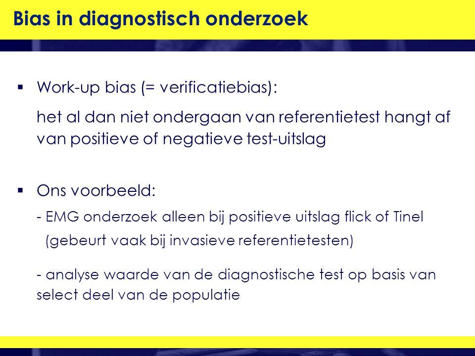  Work-up bias (= verificatiebias): het al dan niet ondergaan van referentietest hangt af van positieve of negatieve test-uitslag Bias in diagnostisch onderzoek  Ons voorbeeld: - EMG onderzoek alleen bij positieve uitslag flick of Tinel (gebeurt vaak bij invasieve referentietesten) - analyse waarde van de diagnostische test op basis van select deel van de populatie