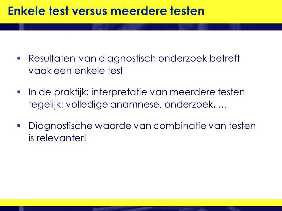  Resultaten van diagnostisch onderzoek betreft vaak een enkele test  In de praktijk: interpretatie van meerdere testen tegelijk: volledige anamnese, onderzoek, …  Diagnostische waarde van combinatie van testen is relevanter.