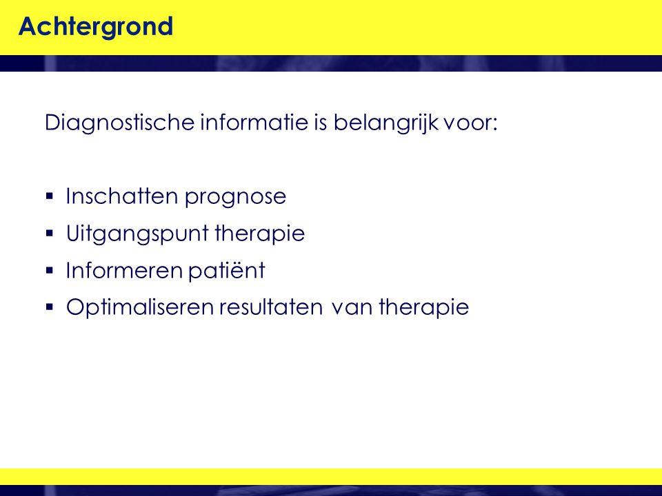 Achtergrond Diagnostische informatie is belangrijk voor:  Inschatten prognose  Uitgangspunt therapie  Informeren patiënt  Optimaliseren resultaten van therapie