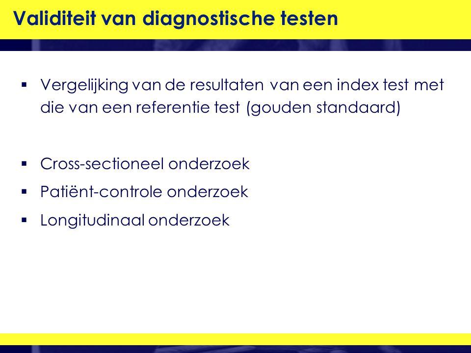 Validiteit van diagnostische testen  Vergelijking van de resultaten van een index test met die van een referentie test (gouden standaard)  Cross-sectioneel onderzoek  Patiënt-controle onderzoek  Longitudinaal onderzoek