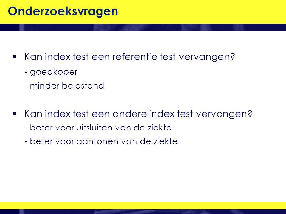 Onderzoeksvragen  Kan index test een referentie test vervangen.