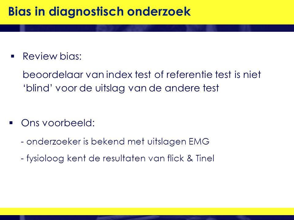  Review bias: beoordelaar van index test of referentie test is niet 'blind' voor de uitslag van de andere test Bias in diagnostisch onderzoek  Ons voorbeeld: - onderzoeker is bekend met uitslagen EMG - fysioloog kent de resultaten van flick & Tinel