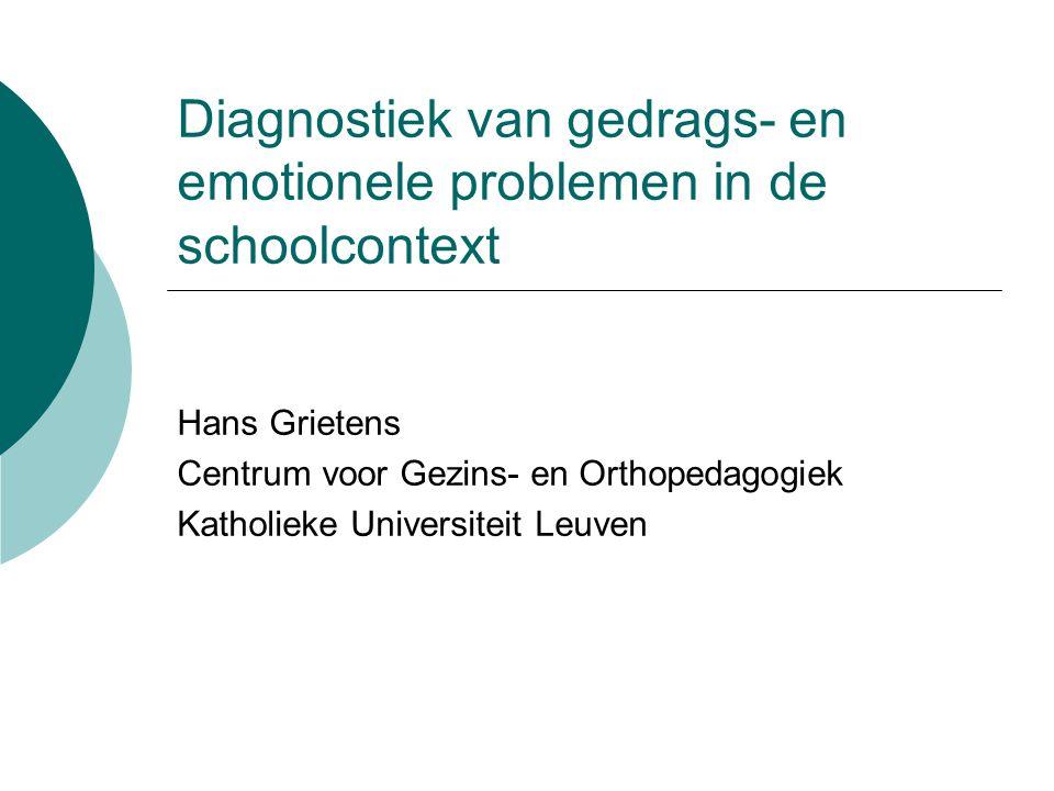 Diagnostiek van gedrags- en emotionele problemen in de schoolcontext Hans Grietens Centrum voor Gezins- en Orthopedagogiek Katholieke Universiteit Leu